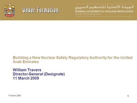 11 March 2009 1 Building a New Nuclear Safety Regulatory Authority for the United Arab Emirates William Travers Director General (Designate) 11 March 2009.