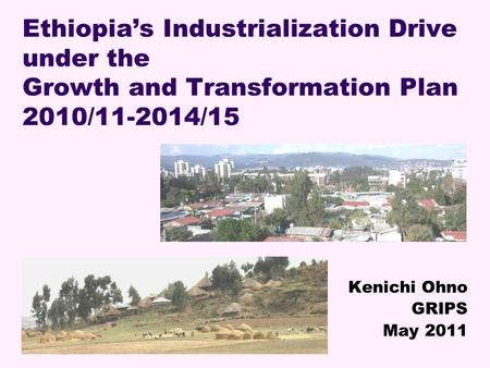 Ethiopias Industrialization Drive under the Growth and Transformation Plan 2010/11-2014/15 Kenichi Ohno GRIPS May 2011.