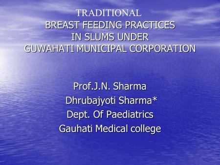 BREAST FEEDING PRACTICES IN SLUMS UNDER GUWAHATI MUNICIPAL CORPORATION Prof.J.N. Sharma Dhrubajyoti Sharma* Dhrubajyoti Sharma* Dept. Of Paediatrics Gauhati.