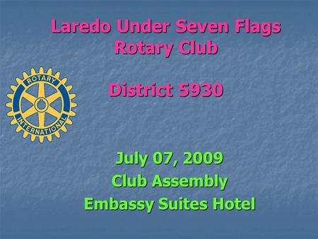 Laredo Under Seven Flags Rotary Club District 5930 July 07, 2009 Club Assembly Embassy Suites Hotel.