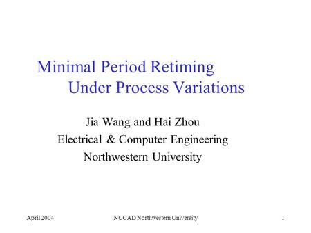 April 2004NUCAD Northwestern University1 Minimal Period Retiming Under Process Variations Jia Wang and Hai Zhou Electrical & Computer Engineering Northwestern.