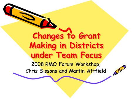 Changes to Grant Making in Districts under Team Focus 2008 RMO Forum Workshop, Chris Sissons and Martin Attfield.