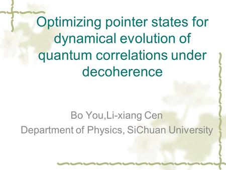 Optimizing pointer states for dynamical evolution of quantum correlations under decoherence Bo You,Li-xiang Cen Department of Physics, SiChuan University.