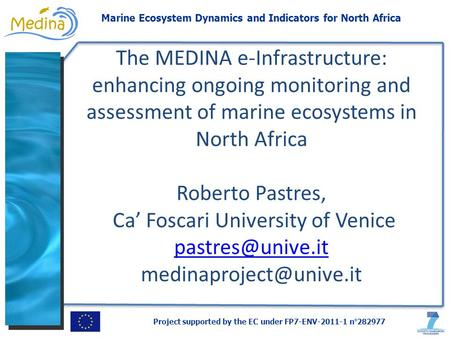 Project supported by the EC under FP7-ENV-2011-1 n°282977 Marine Ecosystem Dynamics and Indicators for North Africa The MEDINA e-Infrastructure: enhancing.