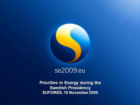 Priorities in Energy during the Swedish Presidency EUFORES, 18 November 2009.