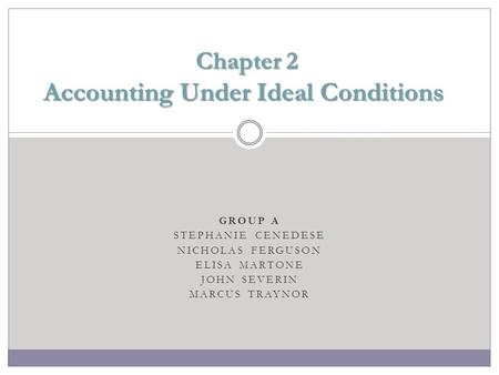GROUP A STEPHANIE CENEDESE NICHOLAS FERGUSON ELISA MARTONE JOHN SEVERIN MARCUS TRAYNOR Chapter 2 Accounting Under Ideal Conditions Chapter 2 Accounting.