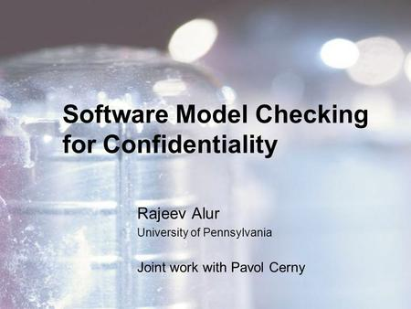 Software Model Checking for Confidentiality Rajeev Alur University of Pennsylvania Joint work with Pavol Cerny.