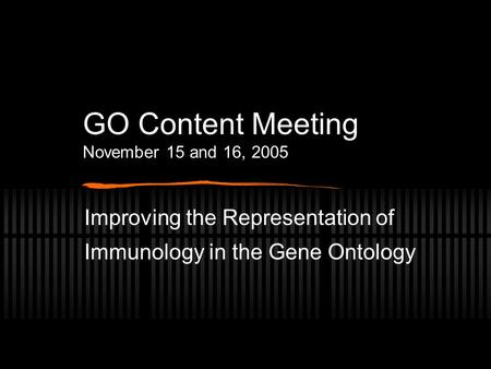 GO Content Meeting November 15 and 16, 2005 Improving the Representation of Immunology in the Gene Ontology.
