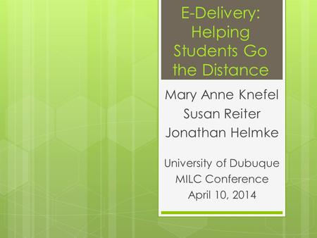 E-Delivery: Helping Students Go the Distance Mary Anne Knefel Susan Reiter Jonathan Helmke University of Dubuque MILC Conference April 10, 2014.
