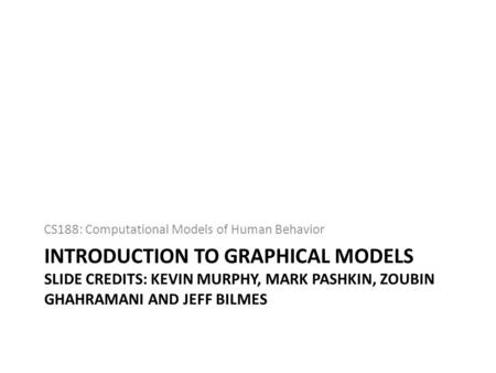 INTRODUCTION TO GRAPHICAL MODELS SLIDE CREDITS: KEVIN MURPHY, MARK PASHKIN, ZOUBIN GHAHRAMANI AND JEFF BILMES CS188: Computational Models of Human Behavior.