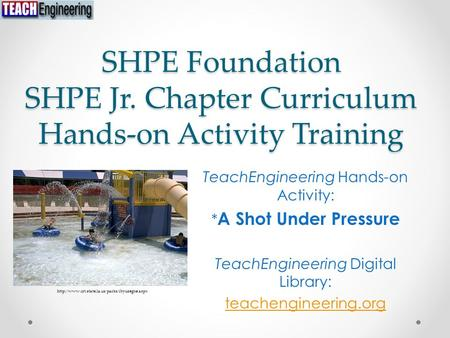 SHPE Foundation SHPE Jr. Chapter Curriculum Hands-on Activity Training TeachEngineering Hands-on Activity: * A Shot Under Pressure TeachEngineering Digital.