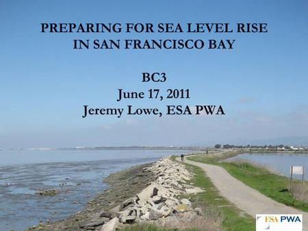 PREPARING FOR SEA LEVEL RISE IN SAN FRANCISCO BAY BC3 June 17, 2011 Jeremy Lowe, ESA PWA.