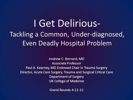 I Get Delirious- Tackling a Common, Under-diagnosed, Even Deadly Hospital Problem Andrew C. Bernard, MD Associate Professor Paul A. Kearney, MD Endowed.