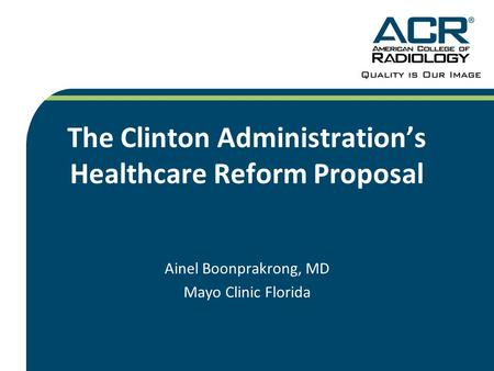 The Clinton Administrations Healthcare Reform Proposal Ainel Boonprakrong, MD Mayo Clinic Florida.