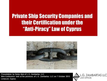 Private Ship Security Companies and their Certification under the Anti-Piracy Law of Cyprus Presentation by Sonia Ajini of L.G. Zambartas LLC Mini-Conference.