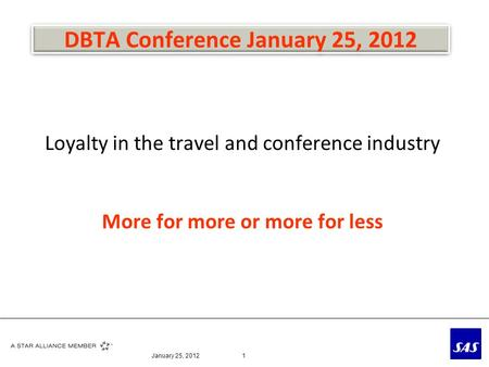 DBTA Conference January 25, 2012 Loyalty in the travel and conference industry More for more or more for less January 25, 20121.