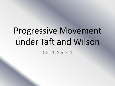 Progressive Movement under Taft and Wilson Ch 11, Sec 3-4.