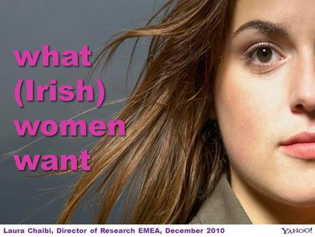 1 what (Irish) womenwant womenwant Laura Chaibi, Director of Research EMEA, December 2010.