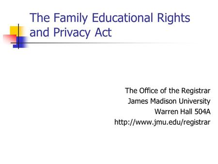 The Family Educational Rights and Privacy Act The Office of the Registrar James Madison University Warren Hall 504A