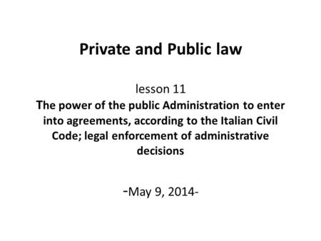 Private and Public law lesson 11 T he power of the public Administration to enter into agreements, according to the Italian Civil Code; legal enforcement.