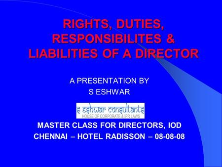 RIGHTS, DUTIES, RESPONSIBILITES & LIABILITIES OF A DIRECTOR A PRESENTATION BY S ESHWAR MASTER CLASS FOR DIRECTORS, IOD CHENNAI – HOTEL RADISSON – 08-08-08.