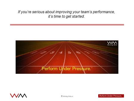 © Winning Mind LLC If youre serious about improving your teams performance, its time to get started. Perform Under Pressure.