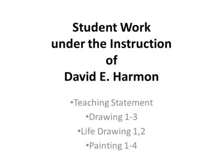 Student Work under the Instruction of David E. Harmon Teaching Statement Drawing 1-3 Life Drawing 1,2 Painting 1-4.
