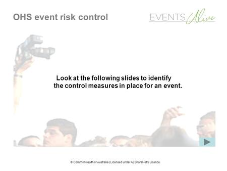 © Commonwealth of Australia | Licensed under AEShareNet S Licence OHS event risk control Look at the following slides to identify the control measures.