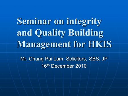 Seminar on integrity and Quality Building Management for HKIS Mr. Chung Pui Lam, Solicitors, SBS, JP 16 th December 2010.