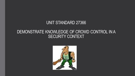 UNIT STANDARD 27366 DEMONSTRATE KNOWLEDGE OF CROWD CONTROL IN A SECURITY CONTEXT.