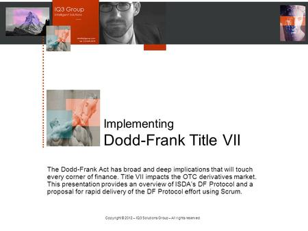 Copyright © 2012 – IQ3 Solutions Group – All rights reserved. Implementing Dodd-Frank Title VII The Dodd-Frank Act has broad and deep implications that.