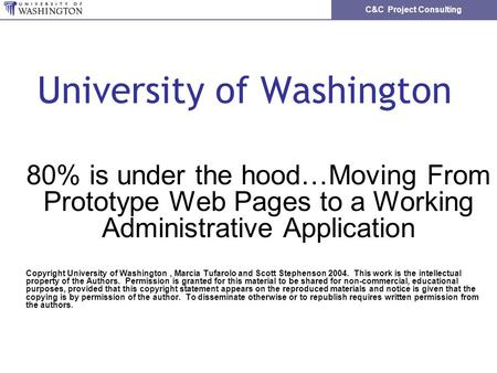 C&C Project Consulting University of Washington 80% is under the hood…Moving From Prototype Web Pages to a Working Administrative Application Copyright.