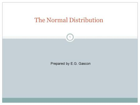 1 The Normal Distribution Prepared by E.G. Gascon.