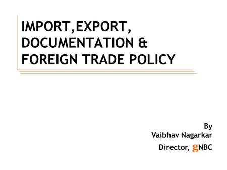 IMPORT,EXPORT, DOCUMENTATION & FOREIGN TRADE POLICY By Vaibhav Nagarkar Director, g NBC.