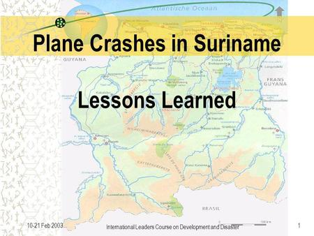 International Leaders Course on Development and Disaster 110-21 Feb 2003 Plane Crashes in Suriname Lessons Learned.