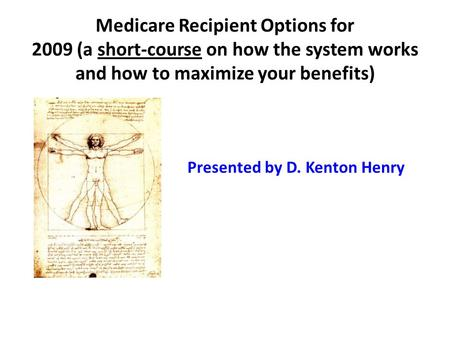 Medicare Recipient Options for 2009 (a short-course on how the system works and how to maximize your benefits) Presented by D. Kenton Henry.