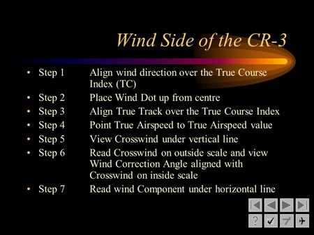 Wind Side of the CR-3 Step 1Align wind direction over the True Course Index (TC) Step 2Place Wind Dot up from centre Step 3Align True Track over the True.