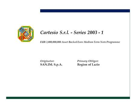 Originator:Primary Obligor: SAN.IM. S.p.A.Region of Lazio Cartesio S.r.l. - Series 2003 - 1 EUR 2,000,000,000 Asset Backed Euro Medium Term Note Programme.