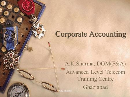 A.K.Sharma Corporate Accounting A.K.Sharma, DGM(F&A) Advanced Level Telecom Training Centre Ghaziabad.