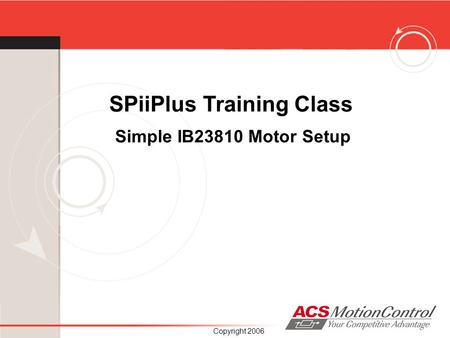 Copyright 2006 SPiiPlus Training Class Simple IB23810 Motor Setup.