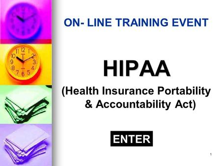 1 ON- LINE TRAINING EVENT HIPAA (Health Insurance Portability & Accountability Act) ENTER.