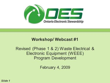 Workshop/ Webcast #1 Revised (Phase 1 & 2) Waste Electrical & Electronic Equipment (WEEE) Program Development February 4, 2009 Slide 1.