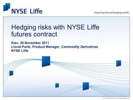 © NYSE Euronext. All Rights Reserved. Hedging risks with NYSE Liffe futures contract Kiev, 30 November 2011 Lionel Porte, Product Manager, Commodity Derivatives.