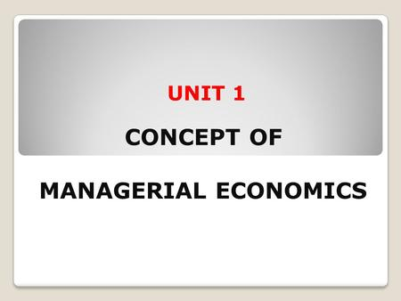 UNIT 1 CONCEPT OF MANAGERIAL ECONOMICS. After going through this unit, you will be able to: Explain the meaning and definition of managerial economics.