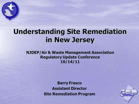 Understanding Site Remediation in New Jersey Understanding Site Remediation in New Jersey NJDEP/Air & Waste Management Association Regulatory Update Conference.