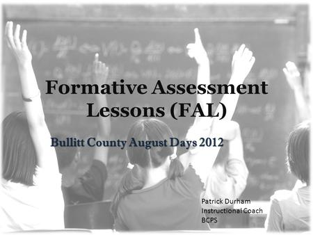 Formative Assessment Lessons (FAL) Bullitt County August Days 2012 Patrick Durham Instructional Coach BCPS.