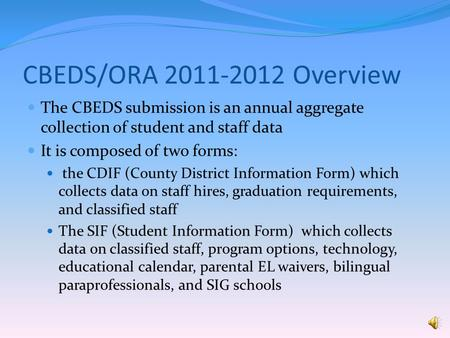 CBEDS/ORA 2011-2012 Overview The CBEDS submission is an annual aggregate collection of student and staff data It is composed of two forms: the CDIF (County.