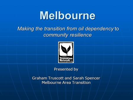 Melbourne Making the transition from oil dependency to community resilience Presented by Graham Truscott and Sarah Spencer Melbourne Area Transition.