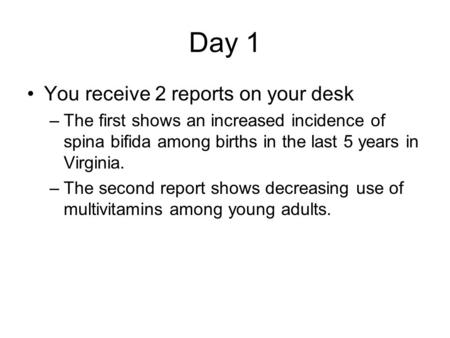 Day 1 You receive 2 reports on your desk –The first shows an increased incidence of spina bifida among births in the last 5 years in Virginia. –The second.