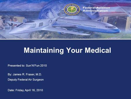 Federal Aviation Administration Maintaining Your Medical Presented to: SunNFun 2010 By: James R. Fraser, M.D. Deputy Federal Air Surgeon Date: Friday,